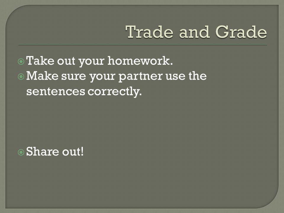  Take out your homework.  Make sure your partner use the sentences correctly.  Share out!
