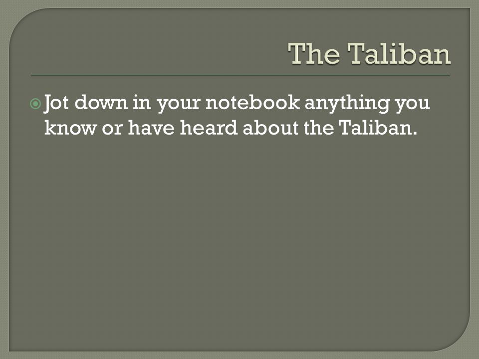  Jot down in your notebook anything you know or have heard about the Taliban.