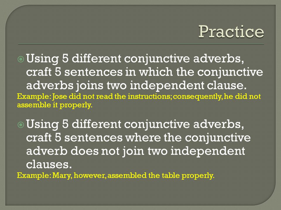  Using 5 different conjunctive adverbs, craft 5 sentences in which the conjunctive adverbs joins two independent clause. Example: Jose did not read t