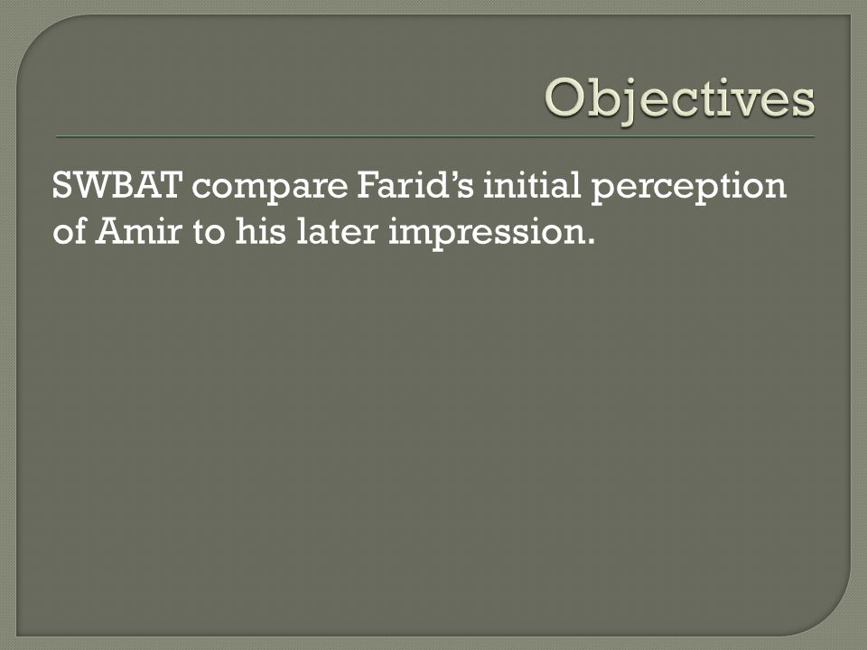 SWBAT compare Farid's initial perception of Amir to his later impression.