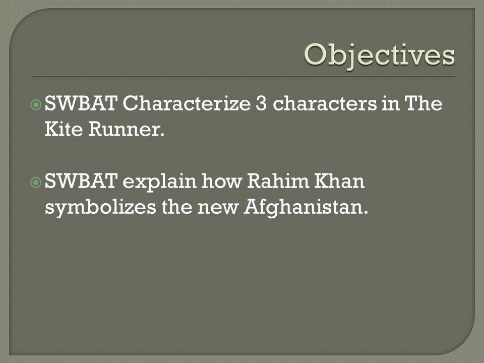  SWBAT Characterize 3 characters in The Kite Runner.  SWBAT explain how Rahim Khan symbolizes the new Afghanistan.
