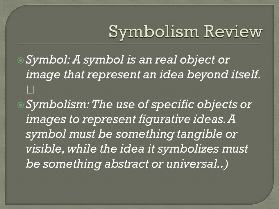  Symbol: A symbol is an real object or image that represent an idea beyond itself.  Symbolism: The use of specific objects or images to represent fi