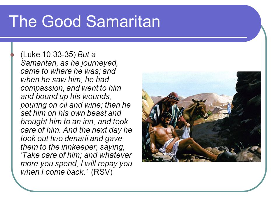 The Good Samaritan (Luke 10:33-35) But a Samaritan, as he journeyed, came to where he was; and when he saw him, he had compassion, and went to him and