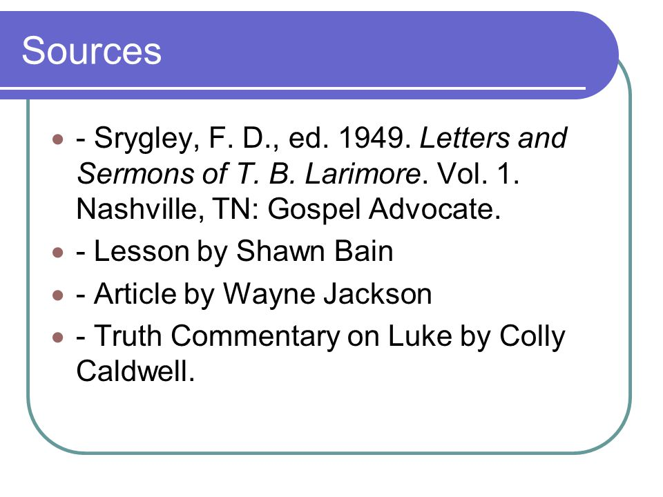 Sources  - Srygley, F. D., ed. 1949. Letters and Sermons of T. B. Larimore. Vol. 1. Nashville, TN: Gospel Advocate.  - Lesson by Shawn Bain  - Arti