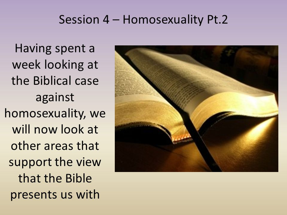 Session 4 – Homosexuality Pt.2 Having spent a week looking at the Biblical case against homosexuality, we will now look at other areas that support th