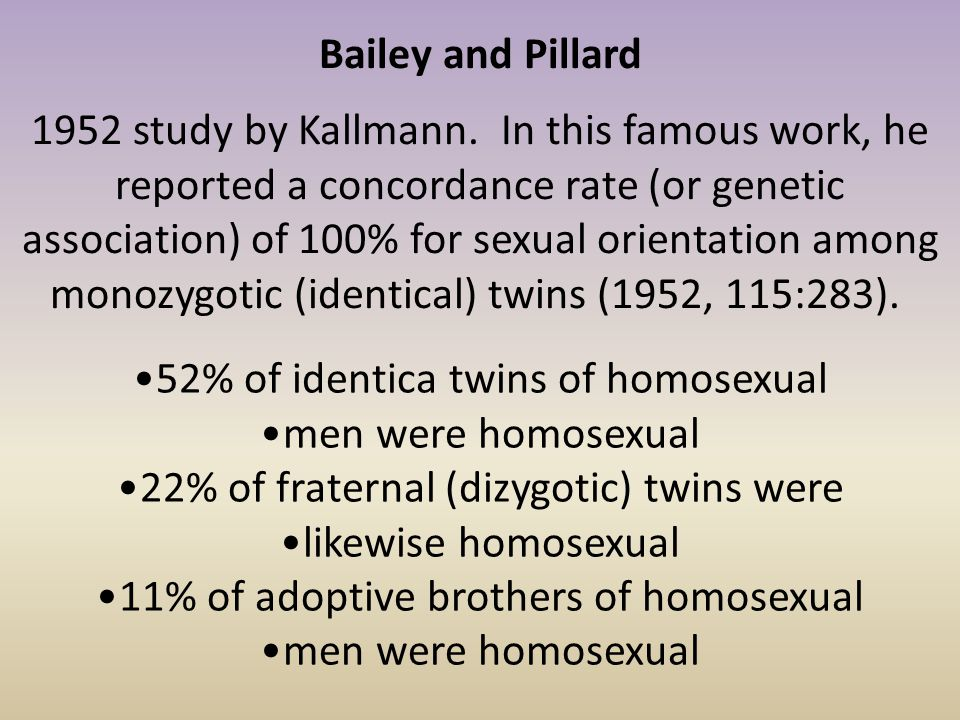 Bailey and Pillard 1952 study by Kallmann. In this famous work, he reported a concordance rate (or genetic association) of 100% for sexual orientation