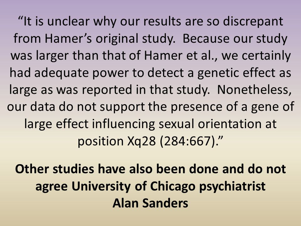 """It is unclear why our results are so discrepant from Hamer's original study. Because our study was larger than that of Hamer et al., we certainly had"