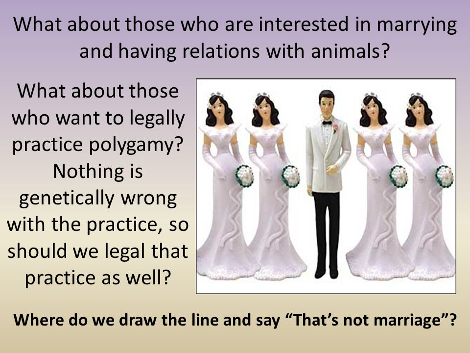 What about those who are interested in marrying and having relations with animals? What about those who want to legally practice polygamy? Nothing is