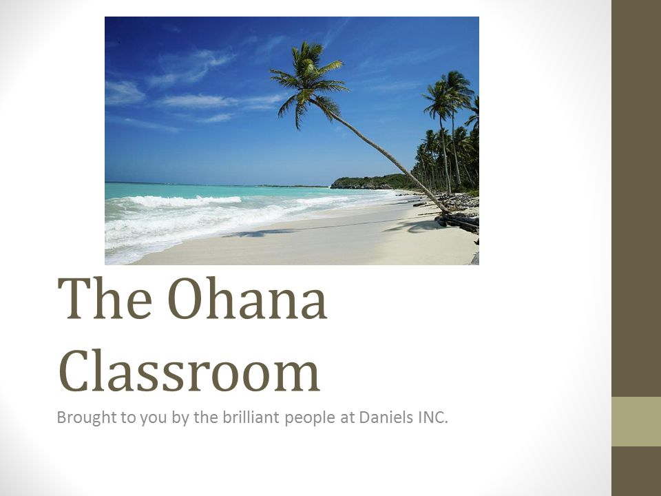 The Ohana Classroom Brought to you by the brilliant people at Daniels INC.