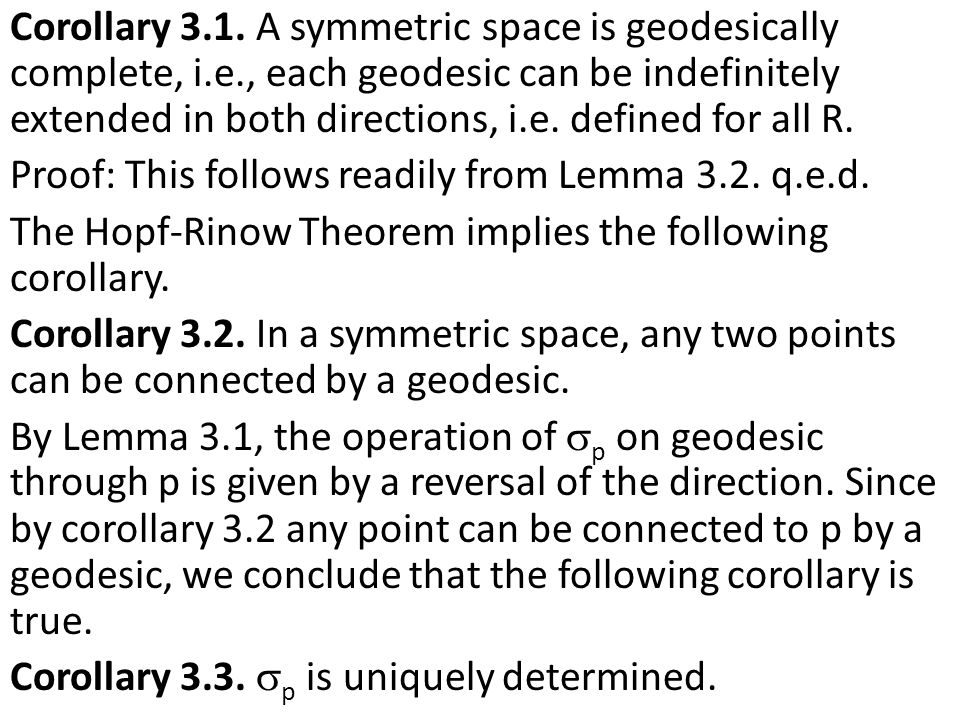 Corollary 3.1. A symmetric space is geodesically complete, i.e., each geodesic can be indefinitely extended in both directions, i.e. defined for all R