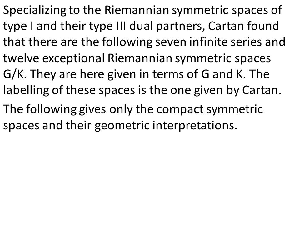 Specializing to the Riemannian symmetric spaces of type I and their type III dual partners, Cartan found that there are the following seven infinite series and twelve exceptional Riemannian symmetric spaces G/K.