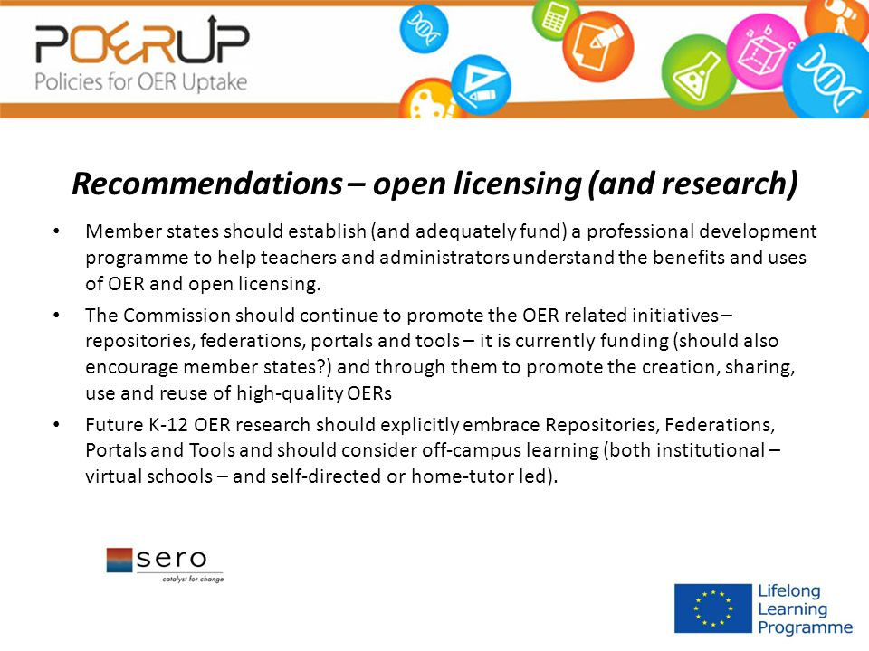 Recommendations – open licensing (and research) Member states should establish (and adequately fund) a professional development programme to help teachers and administrators understand the benefits and uses of OER and open licensing.
