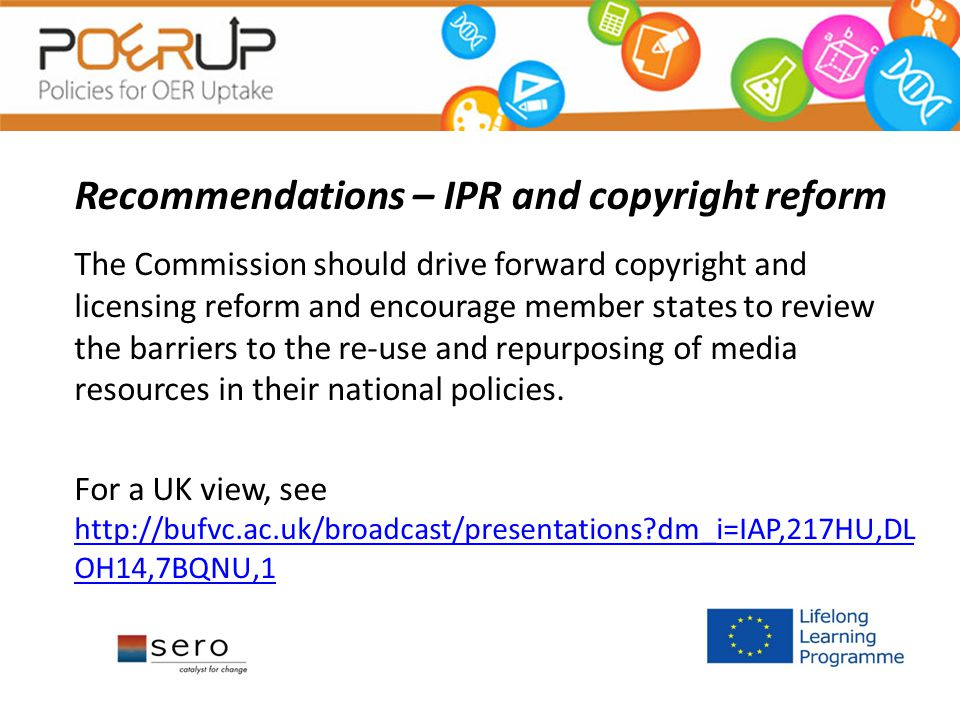 Recommendations – IPR and copyright reform The Commission should drive forward copyright and licensing reform and encourage member states to review the barriers to the re-use and repurposing of media resources in their national policies.