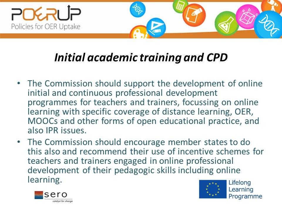 Initial academic training and CPD The Commission should support the development of online initial and continuous professional development programmes for teachers and trainers, focussing on online learning with specific coverage of distance learning, OER, MOOCs and other forms of open educational practice, and also IPR issues.