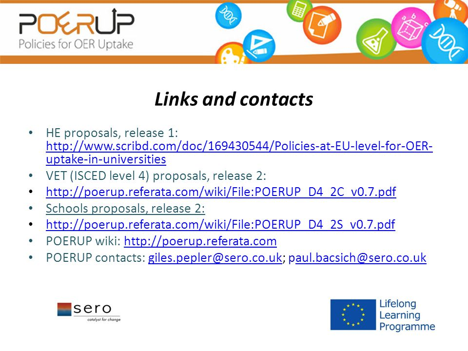 Links and contacts HE proposals, release 1: http://www.scribd.com/doc/169430544/Policies-at-EU-level-for-OER- uptake-in-universities http://www.scribd.com/doc/169430544/Policies-at-EU-level-for-OER- uptake-in-universities VET (ISCED level 4) proposals, release 2: http://poerup.referata.com/wiki/File:POERUP_D4_2C_v0.7.pdf Schools proposals, release 2: http://poerup.referata.com/wiki/File:POERUP_D4_2S_v0.7.pdf POERUP wiki: http://poerup.referata.comhttp://poerup.referata.com POERUP contacts: giles.pepler@sero.co.uk; paul.bacsich@sero.co.ukgiles.pepler@sero.co.ukaul.bacsich@sero.co.uk
