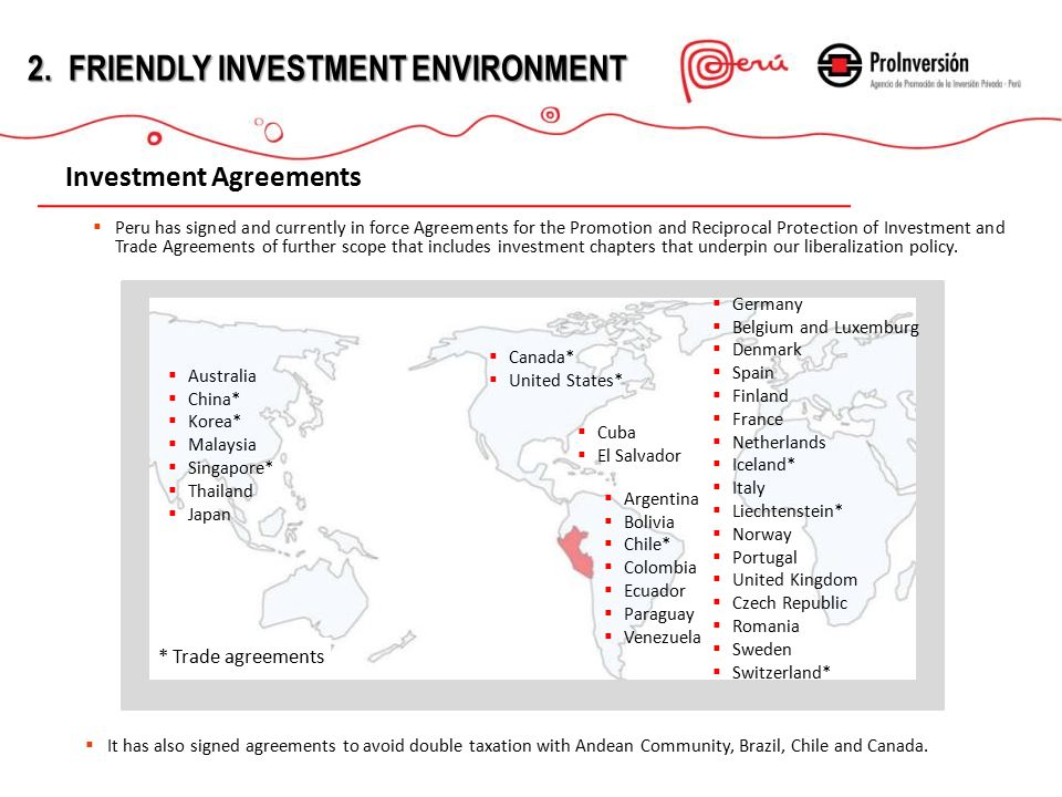  Peru has signed and currently in force Agreements for the Promotion and Reciprocal Protection of Investment and Trade Agreements of further scope that includes investment chapters that underpin our liberalization policy.