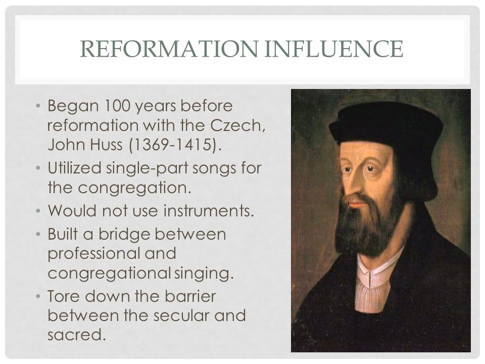 REFORMATION INFLUENCE Began 100 years before reformation with the Czech, John Huss (1369-1415). Utilized single-part songs for the congregation. Would
