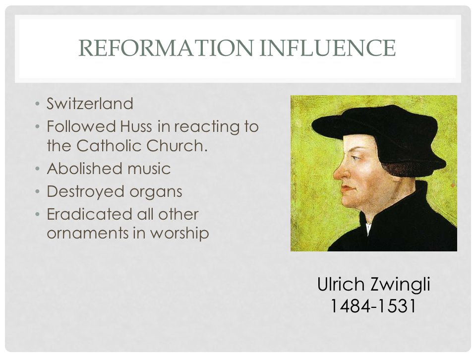 REFORMATION INFLUENCE Switzerland Followed Huss in reacting to the Catholic Church. Abolished music Destroyed organs Eradicated all other ornaments in