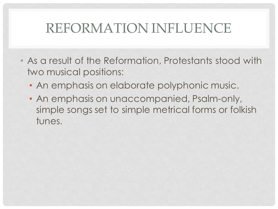 REFORMATION INFLUENCE As a result of the Reformation, Protestants stood with two musical positions: An emphasis on elaborate polyphonic music. An emph