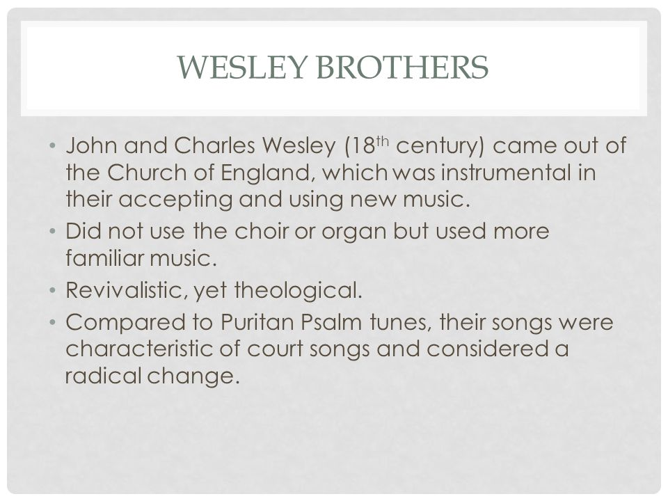 WESLEY BROTHERS John and Charles Wesley (18 th century) came out of the Church of England, which was instrumental in their accepting and using new mus