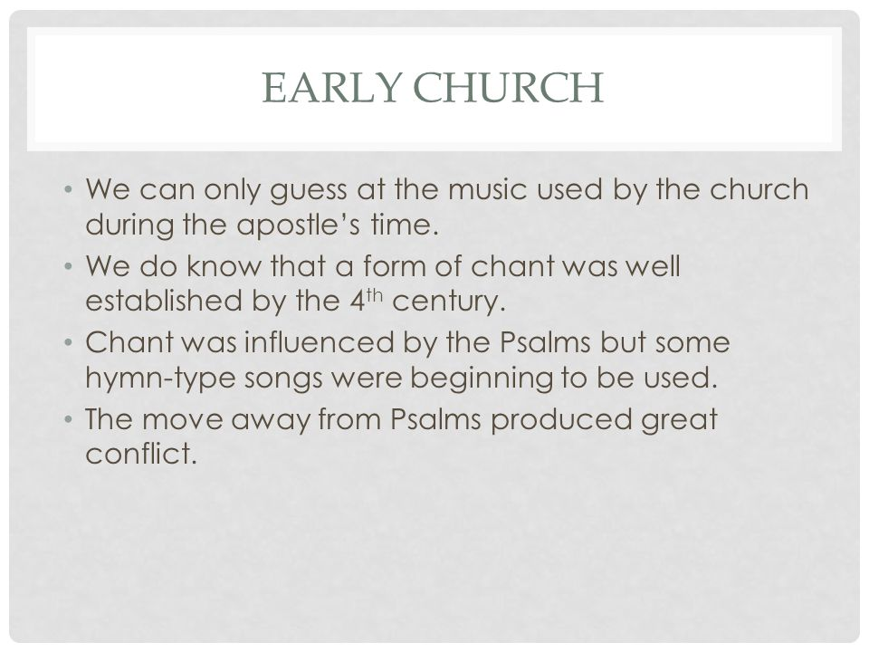 EARLY CHURCH We can only guess at the music used by the church during the apostle's time. We do know that a form of chant was well established by the