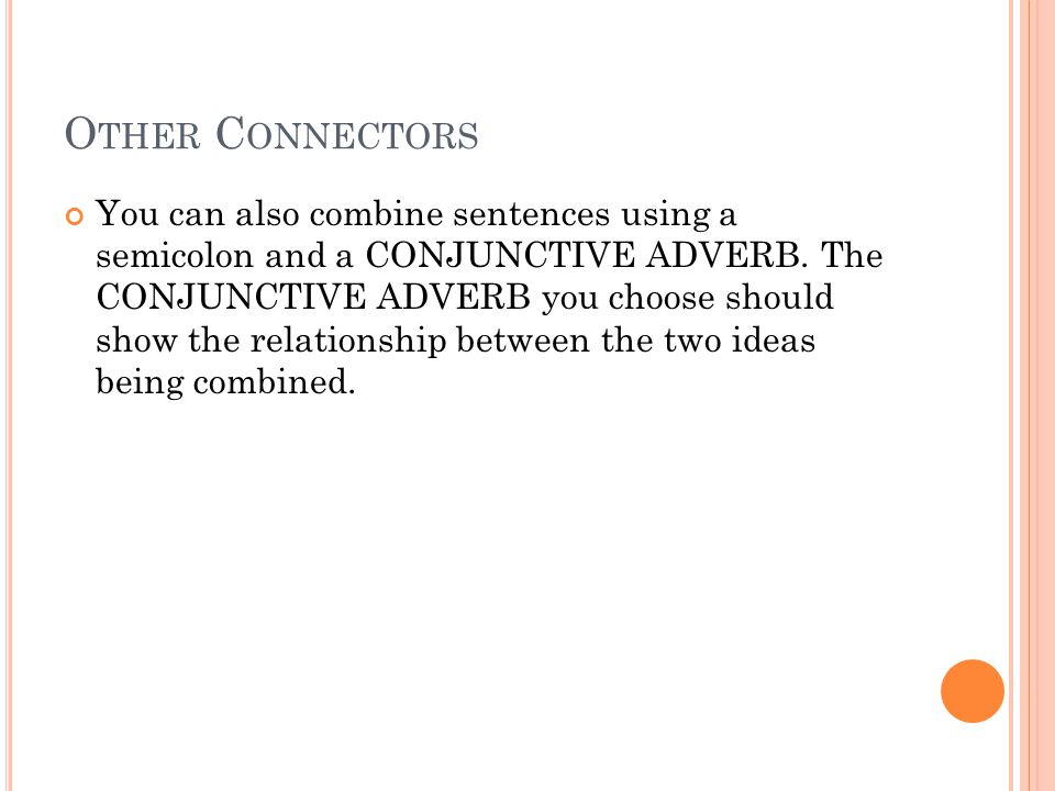 O THER C ONNECTORS You can also combine sentences using a semicolon and a CONJUNCTIVE ADVERB.