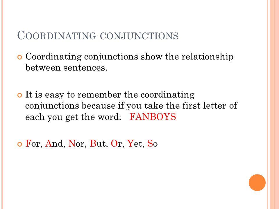 C OORDINATING CONJUNCTIONS Coordinating conjunctions show the relationship between sentences.