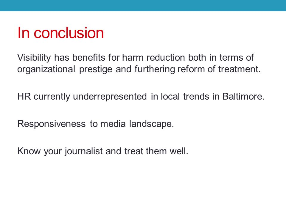 In conclusion Visibility has benefits for harm reduction both in terms of organizational prestige and furthering reform of treatment.