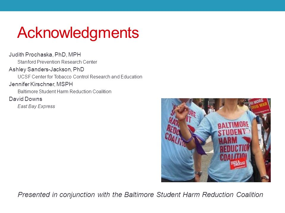Acknowledgments Judith Prochaska, PhD, MPH Stanford Prevention Research Center Ashley Sanders-Jackson, PhD UCSF Center for Tobacco Control Research and Education Jennifer Kirschner, MSPH Baltimore Student Harm Reduction Coalition David Downs East Bay Express Presented in conjunction with the Baltimore Student Harm Reduction Coalition