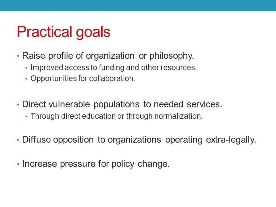 Practical goals Raise profile of organization or philosophy.
