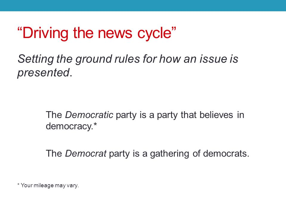 Driving the news cycle Setting the ground rules for how an issue is presented.