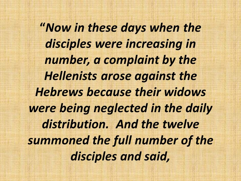 Now in these days when the disciples were increasing in number, a complaint by the Hellenists arose against the Hebrews because their widows were being neglected in the daily distribution.