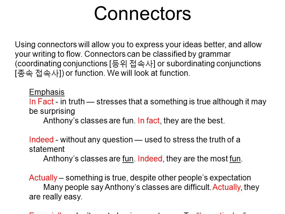 Connectors Using connectors will allow you to express your ideas better, and allow your writing to flow.