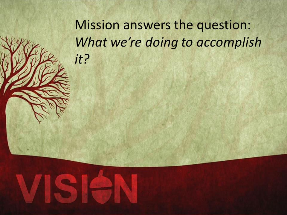 Mission answers the question: What we're doing to accomplish it