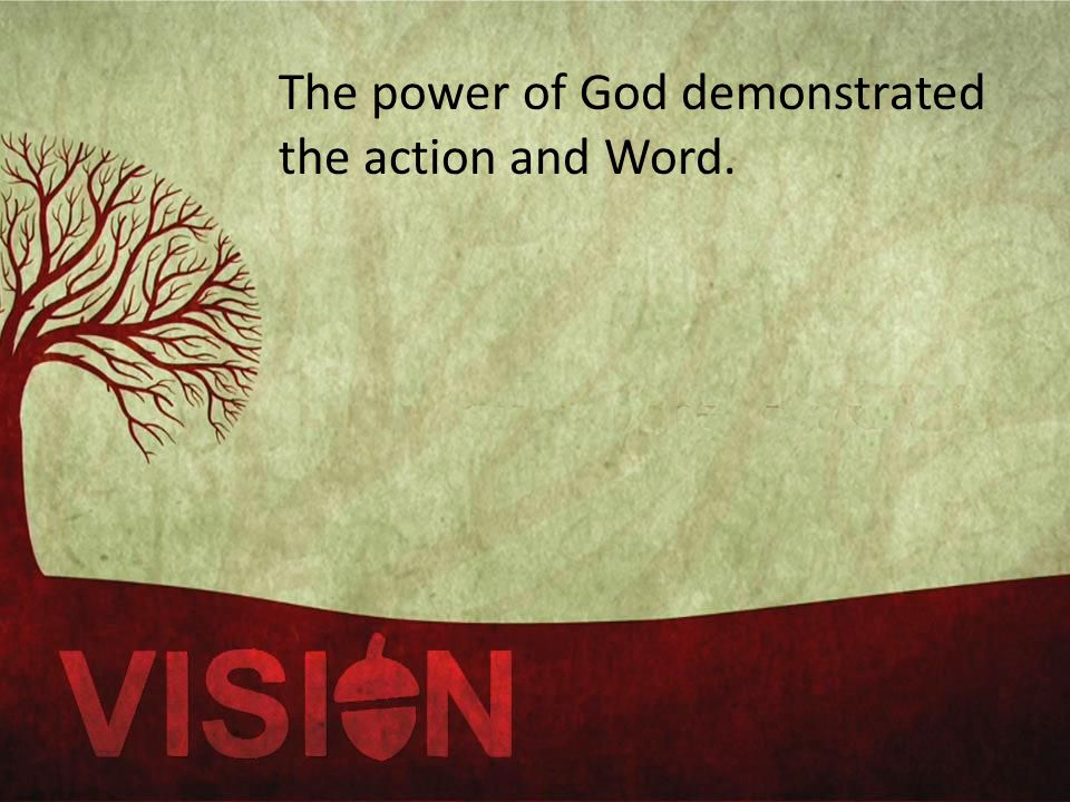 The power of God demonstrated the action and Word.