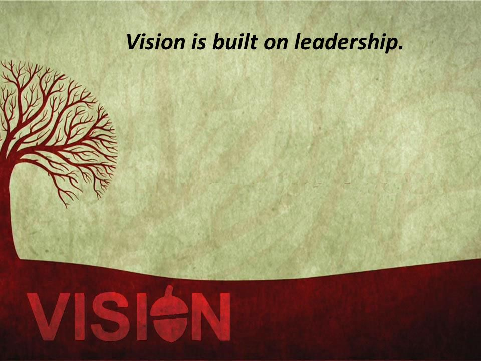 Vision is built on leadership.