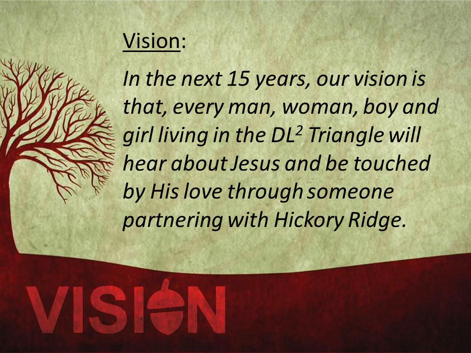 Vision: In the next 15 years, our vision is that, every man, woman, boy and girl living in the DL 2 Triangle will hear about Jesus and be touched by His love through someone partnering with Hickory Ridge.