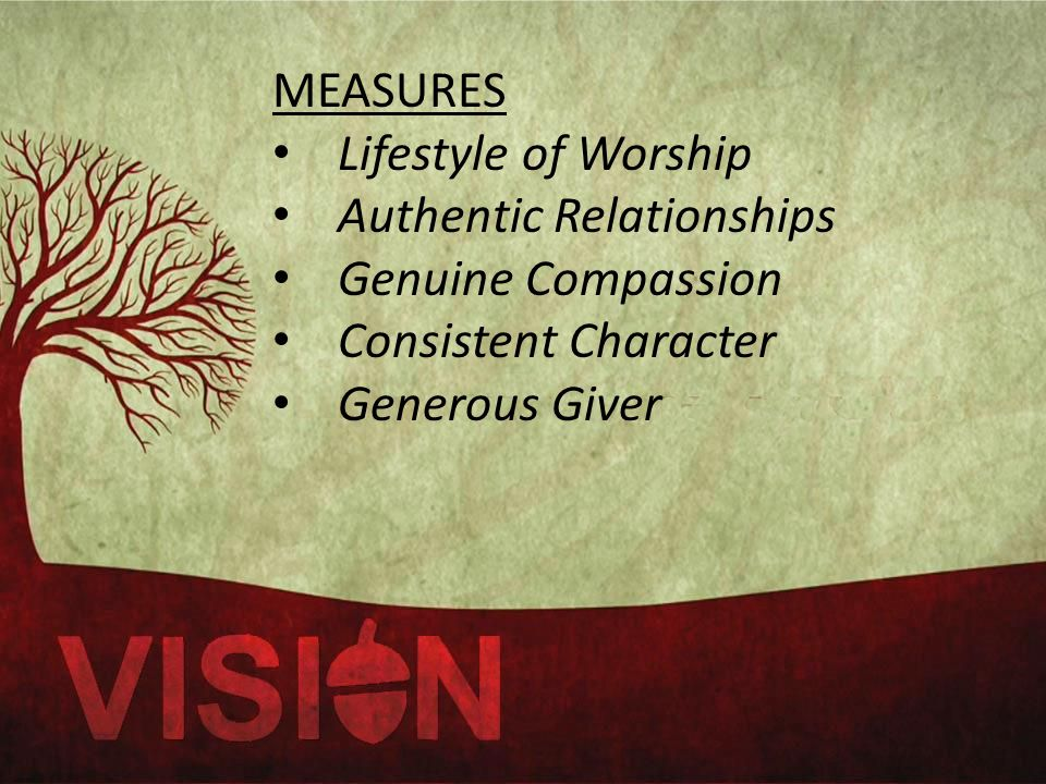 MEASURES Lifestyle of Worship Authentic Relationships Genuine Compassion Consistent Character Generous Giver