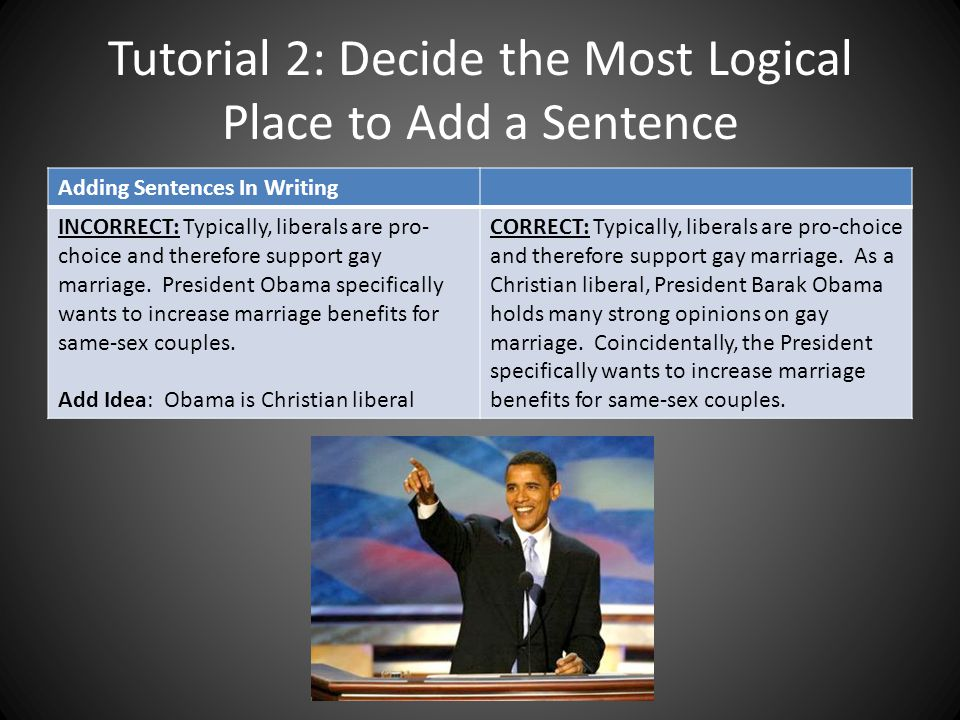 Tutorial 2: Decide the Most Logical Place to Add a Sentence Adding Sentences In Writing INCORRECT: Typically, liberals are pro- choice and therefore s