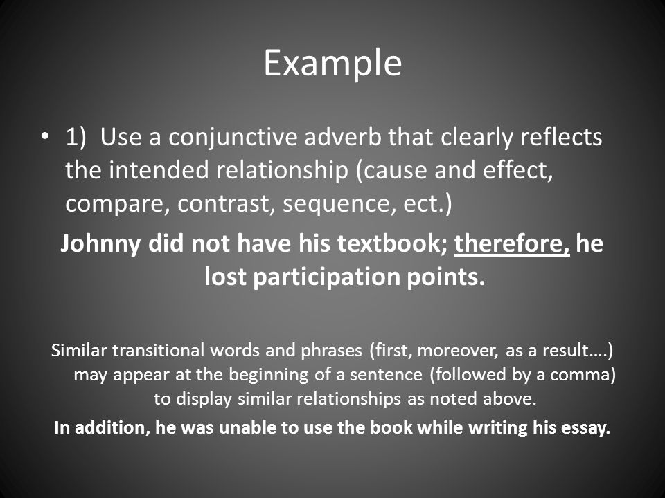 Example 1) Use a conjunctive adverb that clearly reflects the intended relationship (cause and effect, compare, contrast, sequence, ect.) Johnny did n
