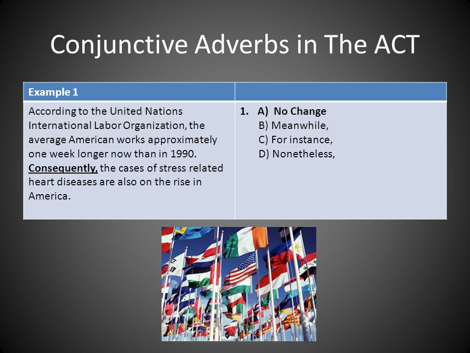 Conjunctive Adverbs in The ACT Example 1 According to the United Nations International Labor Organization, the average American works approximately on