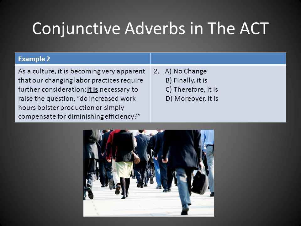 Conjunctive Adverbs in The ACT Example 2 As a culture, it is becoming very apparent that our changing labor practices require further consideration; i