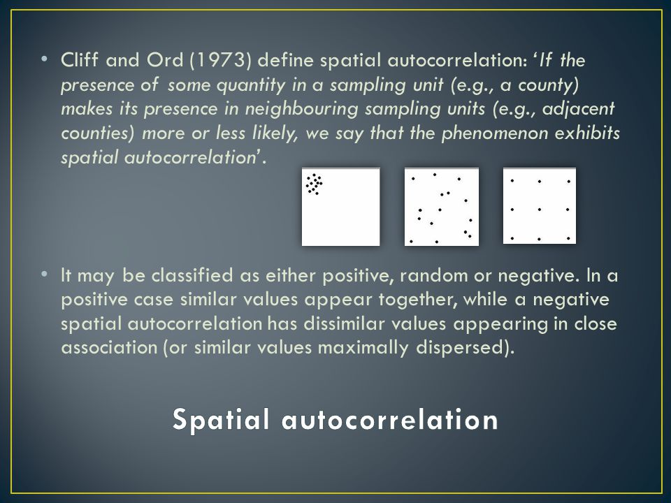 Cliff and Ord (1973) define spatial autocorrelation: 'If the presence of some quantity in a sampling unit (e.g., a county) makes its presence in neigh