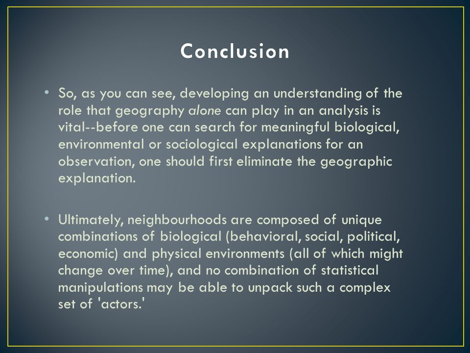 So, as you can see, developing an understanding of the role that geography alone can play in an analysis is vital--before one can search for meaningful biological, environmental or sociological explanations for an observation, one should first eliminate the geographic explanation.