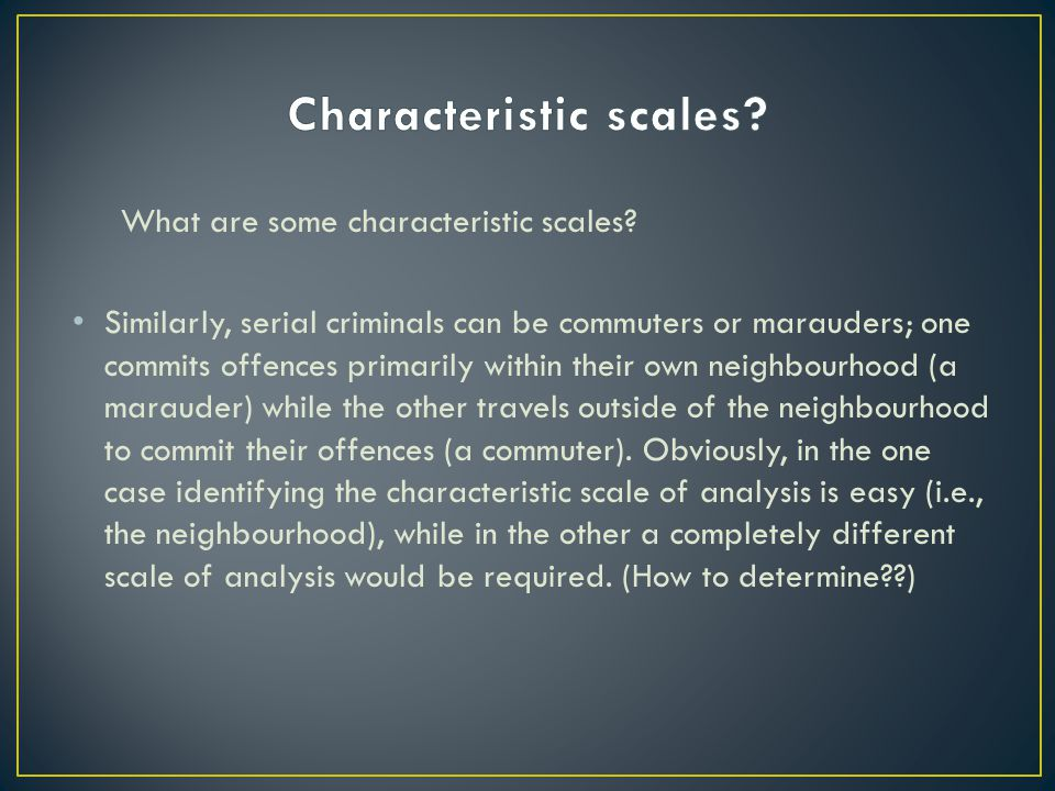 What are some characteristic scales? Similarly, serial criminals can be commuters or marauders; one commits offences primarily within their own neighb