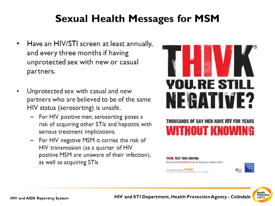 HIV and STI Department, Health Protection Agency - Colindale HIV and AIDS Reporting System Sexual Health Messages for MSM Have an HIV/STI screen at least annually, and every three months if having unprotected sex with new or casual partners.