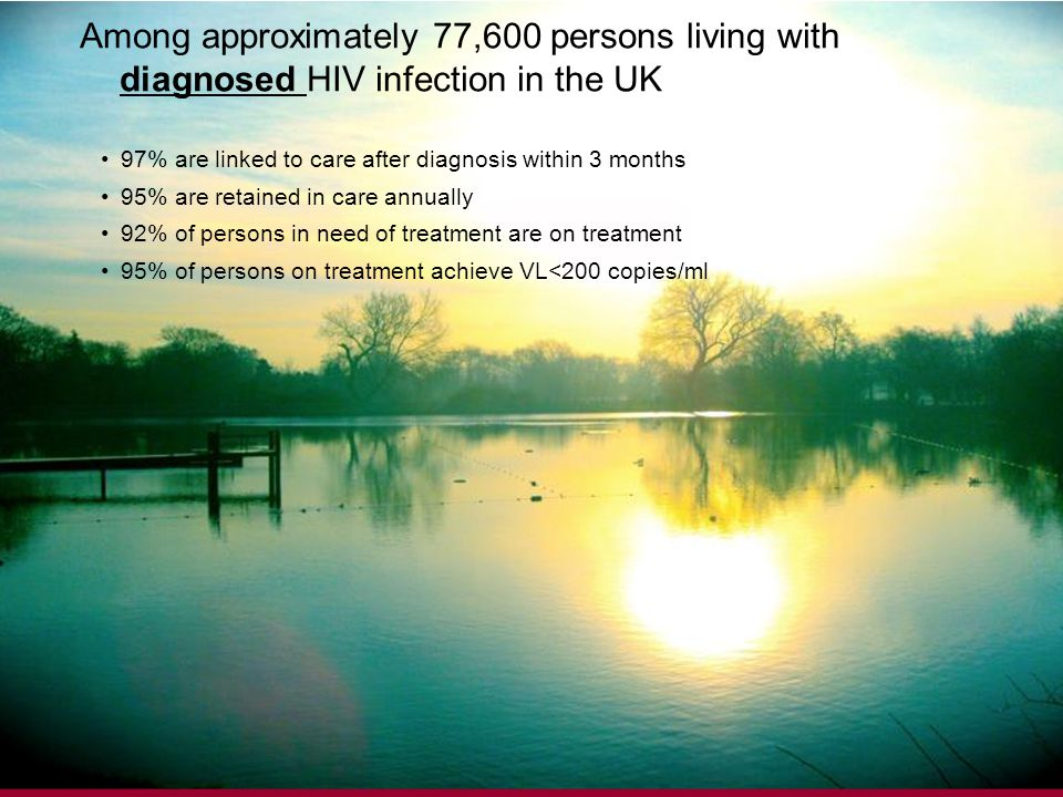 8 Among approximately 77,600 persons living with diagnosed HIV infection in the UK 97% are linked to care after diagnosis within 3 months 95% are retained in care annually 92% of persons in need of treatment are on treatment 95% of persons on treatment achieve VL<200 copies/ml