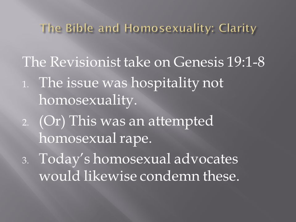 The Revisionist take on Genesis 19:1-8 1. The issue was hospitality not homosexuality. 2. (Or) This was an attempted homosexual rape. 3. Today's homos