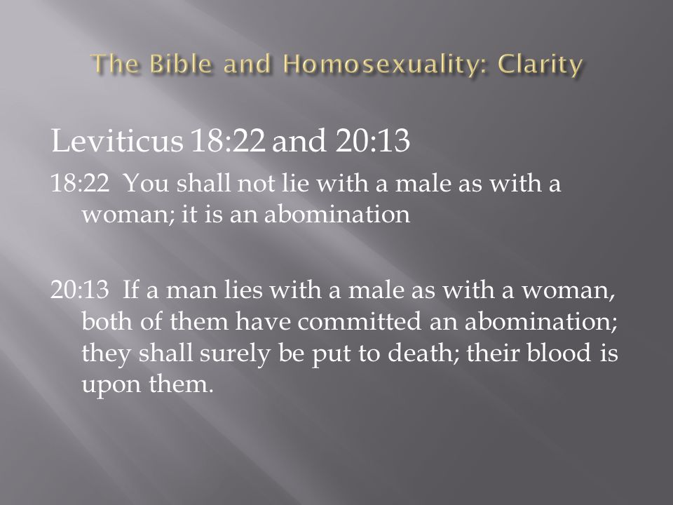 Leviticus 18:22 and 20:13 18:22 You shall not lie with a male as with a woman; it is an abomination 20:13 If a man lies with a male as with a woman, b