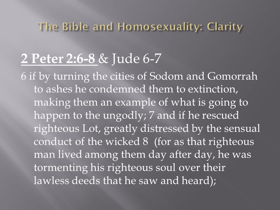 2 Peter 2:6-8 & Jude 6-7 6 if by turning the cities of Sodom and Gomorrah to ashes he condemned them to extinction, making them an example of what is